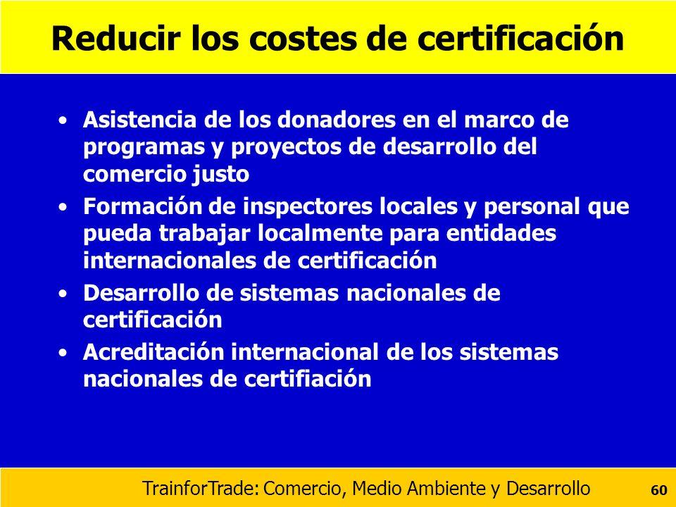 TrainforTrade: Comercio, Medio Ambiente y Desarrollo 60 Reducir los costes de certificación Asistencia de los donadores en el marco de programas y pro