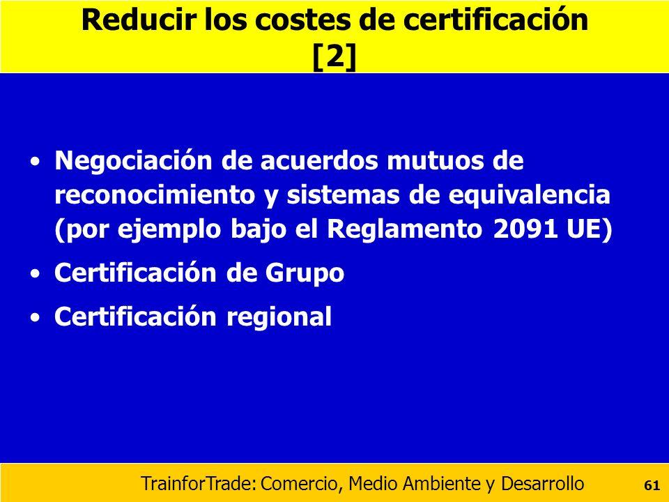 TrainforTrade: Comercio, Medio Ambiente y Desarrollo 61 Reducir los costes de certificación [2] Negociación de acuerdos mutuos de reconocimiento y sis