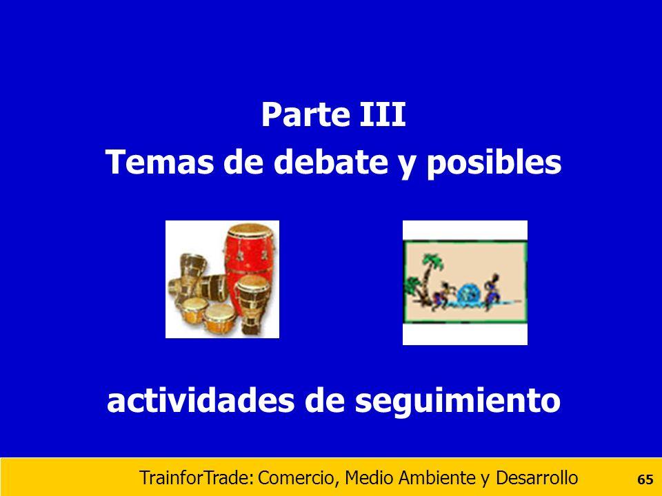 TrainforTrade: Comercio, Medio Ambiente y Desarrollo 65 Parte III Temas de debate y posibles actividades de seguimiento