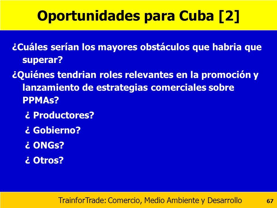 TrainforTrade: Comercio, Medio Ambiente y Desarrollo 67 Oportunidades para Cuba [2] ¿Cuáles serían los mayores obstáculos que habria que superar? ¿Qui