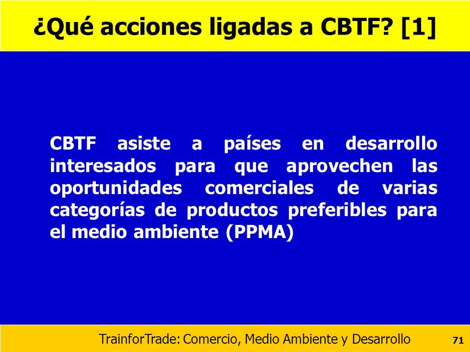 TrainforTrade: Comercio, Medio Ambiente y Desarrollo 71 ¿Qué acciones ligadas a CBTF? [1] CBTF asiste a países en desarrollo interesados para que apro