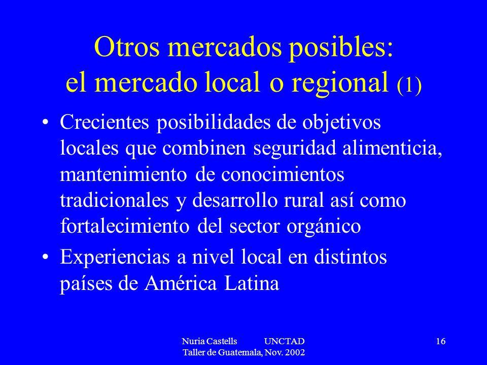 Nuria Castells UNCTAD Taller de Guatemala, Nov. 2002 16 Otros mercados posibles: el mercado local o regional (1) Crecientes posibilidades de objetivos