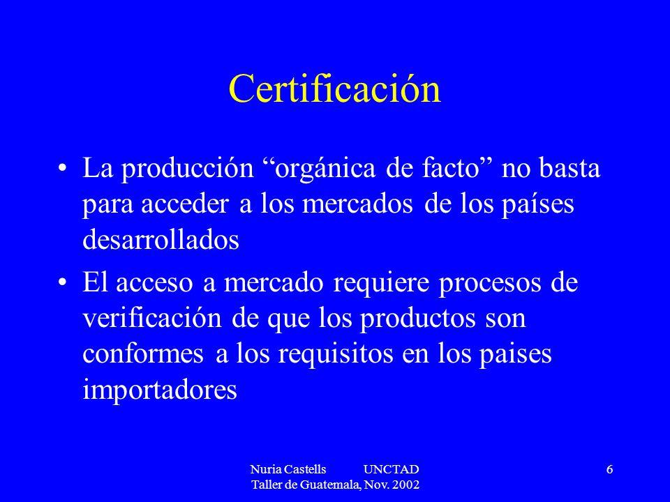 Nuria Castells UNCTAD Taller de Guatemala, Nov. 2002 6 Certificación La producción orgánica de facto no basta para acceder a los mercados de los paíse
