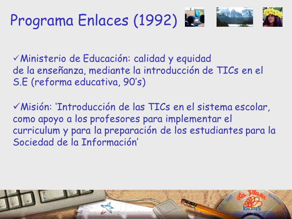 Ministerio de Educación: calidad y equidad de la enseñanza, mediante la introducción de TICs en el S.E (reforma educativa, 90s) Misión: Introducción de las TICs en el sistema escolar, como apoyo a los profesores para implementar el curriculum y para la preparación de los estudiantes para la Sociedad de la Información Programa Enlaces (1992)