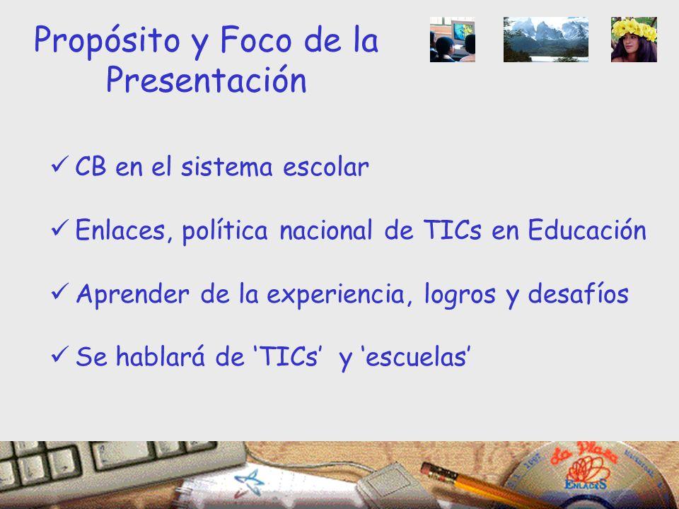Propósito y Foco de la Presentación CB en el sistema escolar Enlaces, política nacional de TICs en Educación Aprender de la experiencia, logros y desafíos Se hablará de TICs y escuelas
