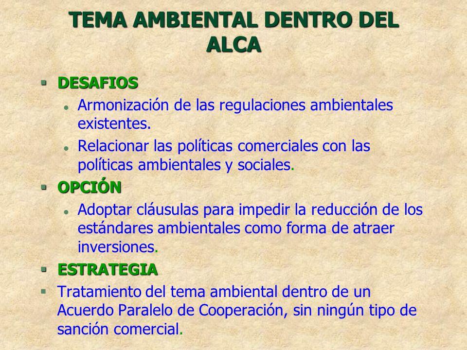 TEMA AMBIENTAL DENTRO DEL ALCA §DESAFIOS l Armonización de las regulaciones ambientales existentes. l Relacionar las políticas comerciales con las pol