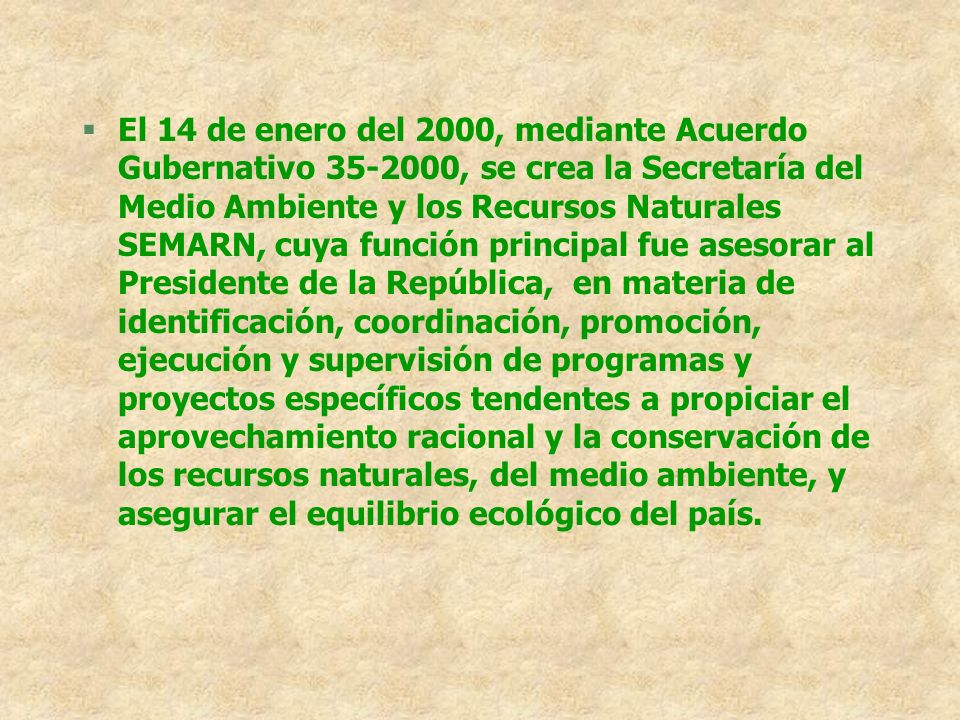 MINISTERIO DE AMBIENTE Y RECURSOS NATURALES (MARN) EL Ministerio de Ambiente y Recursos Natuales, fue creado a través de los Decretos Legislativos 90- 2000 y 91-2000, le corresponde al Ministerio de Ambiente y Recursos Naturales, formular y ejecutar las políticas relativas a su ramo, cumplir y hacer que se cumpla el régimen concerniente a la conservación, protección, sostenibilidad y mejoramiento del ambiente y los recursos naturales en el país y el derecho humano a un ambiente saludable y ecológicamente equilibrado, debiendo prevenir la contaminación del ambiente, disminuir el deterioro ambiental y la perdida del patrimonial natural.
