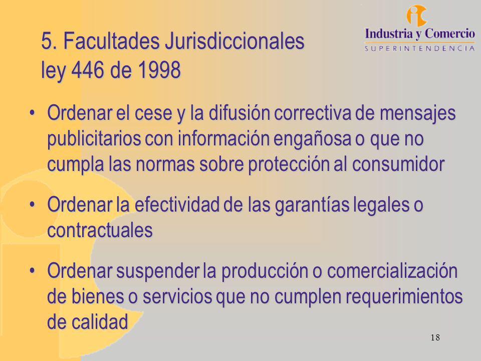 18 5. Facultades Jurisdiccionales ley 446 de 1998 Ordenar el cese y la difusión correctiva de mensajes publicitarios con información engañosa o que no