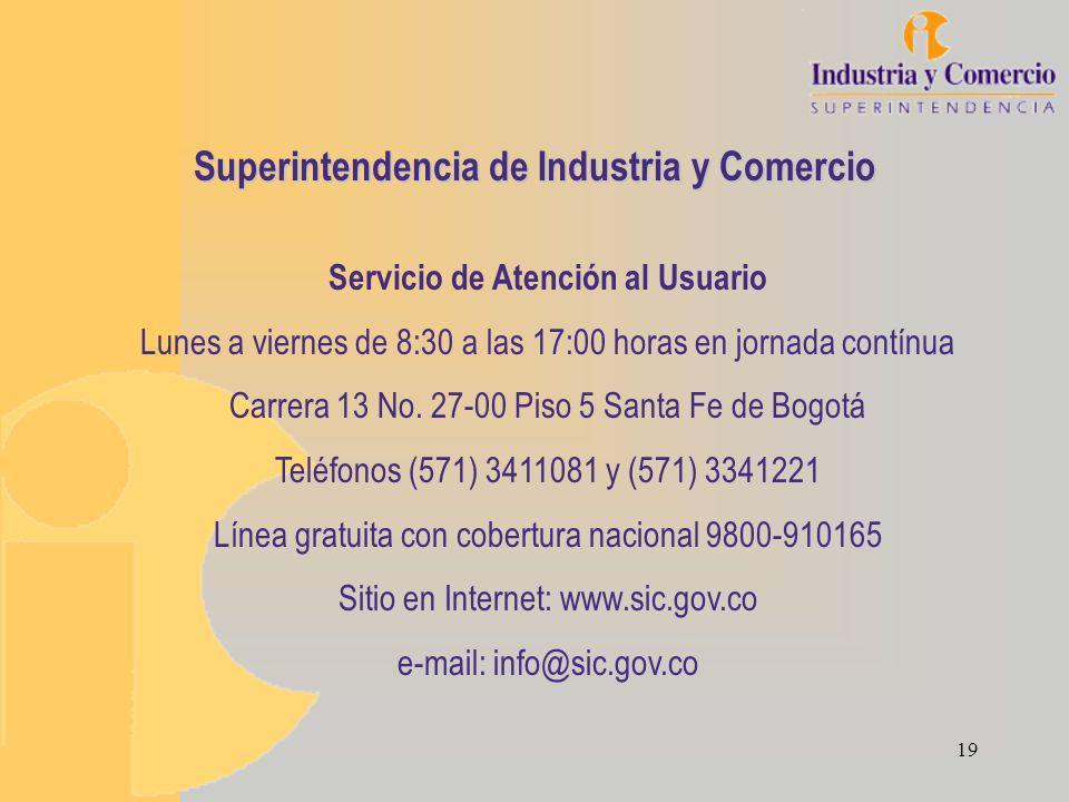 19 Superintendencia de Industria y Comercio Servicio de Atención al Usuario Lunes a viernes de 8:30 a las 17:00 horas en jornada contínua Carrera 13 No.