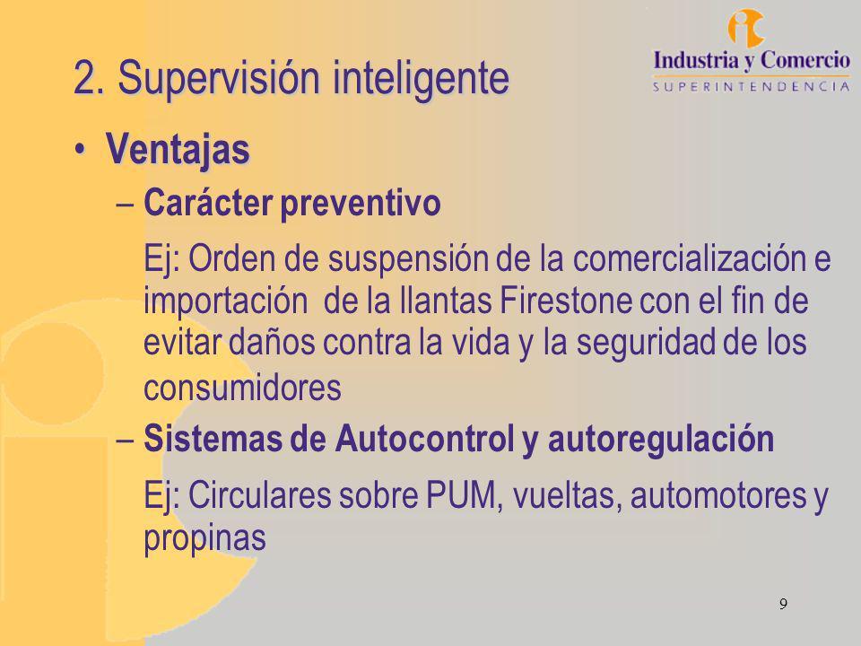 9 2. Supervisión inteligente Ventajas Ventajas – Carácter preventivo Ej: Orden de suspensión de la comercialización e importación de la llantas Firest