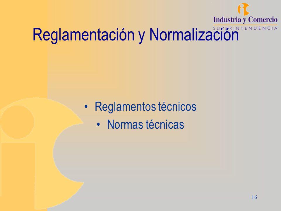 16 Reglamentación y Normalización Reglamentos técnicos Normas técnicas