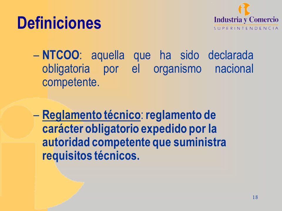 18 Definiciones – NTCOO : aquella que ha sido declarada obligatoria por el organismo nacional competente. – Reglamento técnico : reglamento de carácte