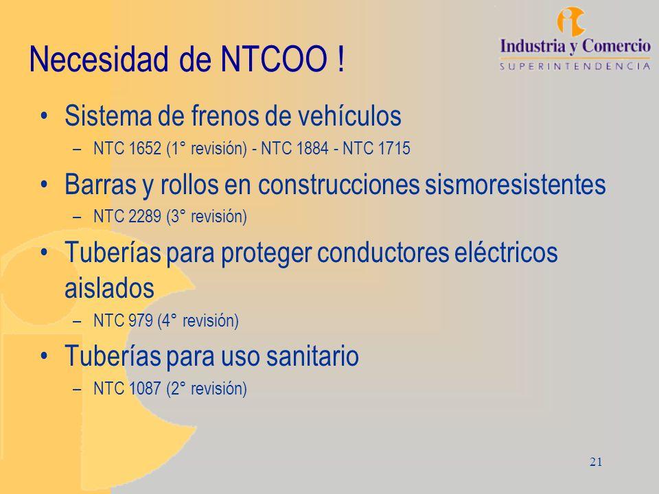 21 Necesidad de NTCOO ! Sistema de frenos de vehículos –NTC 1652 (1° revisión) - NTC 1884 - NTC 1715 Barras y rollos en construcciones sismoresistente