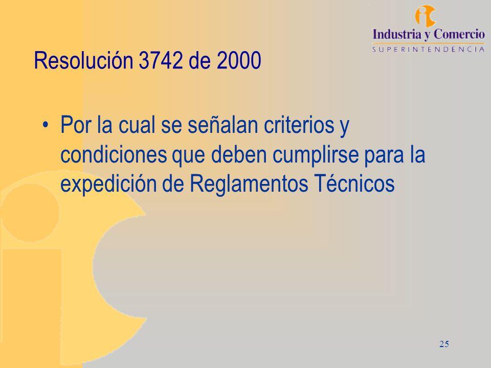 25 Resolución 3742 de 2000 Por la cual se señalan criterios y condiciones que deben cumplirse para la expedición de Reglamentos Técnicos