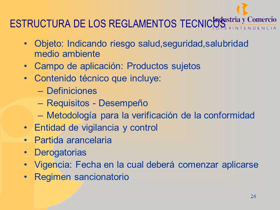26 ESTRUCTURA DE LOS REGLAMENTOS TECNICOS Objeto: Indicando riesgo salud,seguridad,salubridad medio ambiente Campo de aplicación: Productos sujetos Co