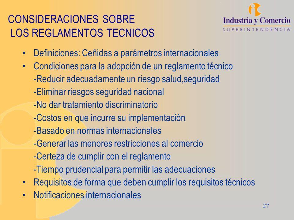 27 CONSIDERACIONES SOBRE LOS REGLAMENTOS TECNICOS Definiciones: Ceñidas a parámetros internacionales Condiciones para la adopción de un reglamento téc