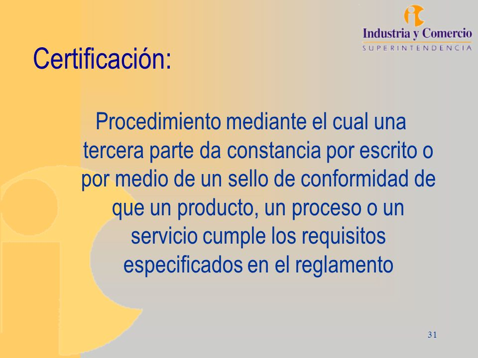 31 Certificación: Procedimiento mediante el cual una tercera parte da constancia por escrito o por medio de un sello de conformidad de que un producto