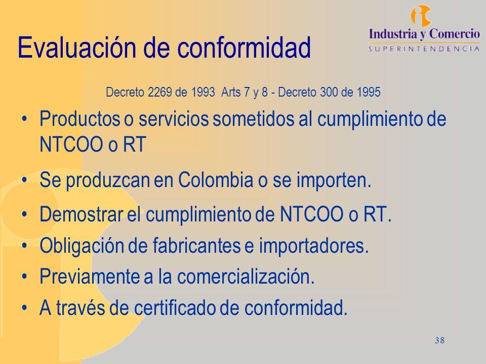 38 Evaluación de conformidad Decreto 2269 de 1993 Arts 7 y 8 - Decreto 300 de 1995 Productos o servicios sometidos al cumplimiento de NTCOO o RT Se pr
