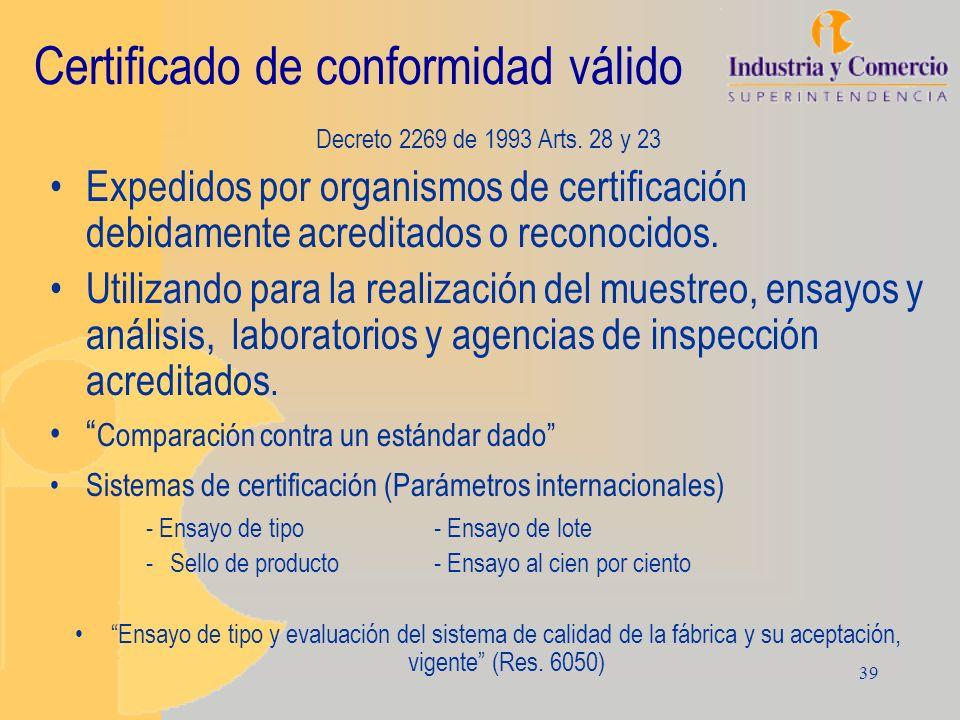 39 Certificado de conformidad válido Decreto 2269 de 1993 Arts. 28 y 23 Expedidos por organismos de certificación debidamente acreditados o reconocido