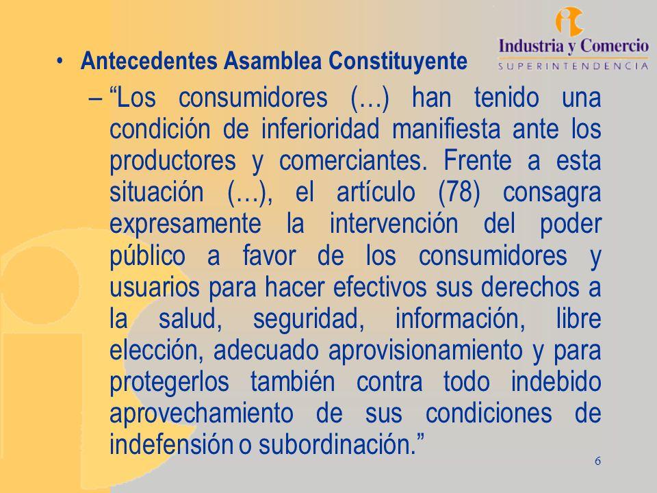6 Antecedentes Asamblea Constituyente –Los consumidores (…) han tenido una condición de inferioridad manifiesta ante los productores y comerciantes. F