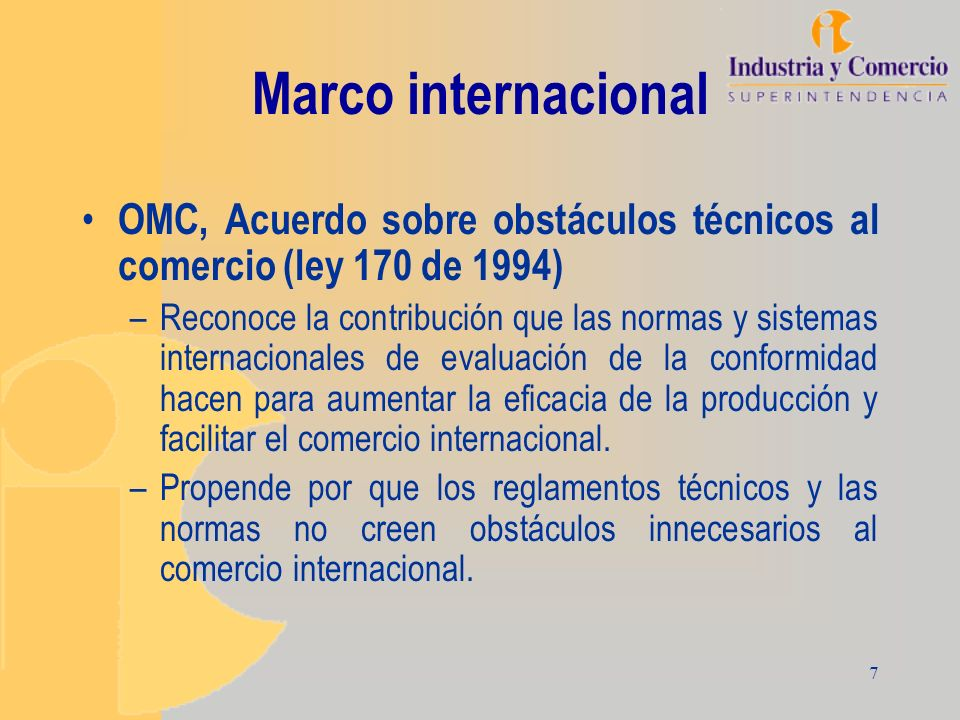 7 Marco internacional OMC, Acuerdo sobre obstáculos técnicos al comercio (ley 170 de 1994) –Reconoce la contribución que las normas y sistemas interna