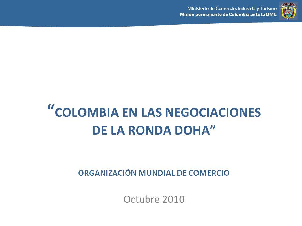 Ministerio de Comercio, Industria y Turismo Misión permanente de Colombia ante la OMC COLOMBIA EN LAS NEGOCIACIONES DE LA RONDA DOHA ORGANIZACIÓN MUND