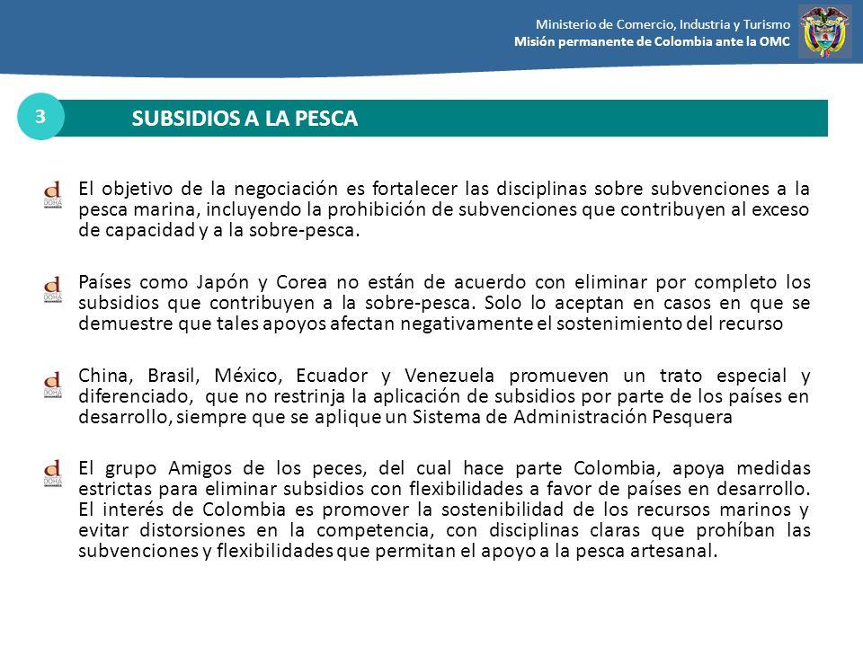 Ministerio de Comercio, Industria y Turismo Misión permanente de Colombia ante la OMC SUBSIDIOS A LA PESCA 3 El objetivo de la negociación es fortalec