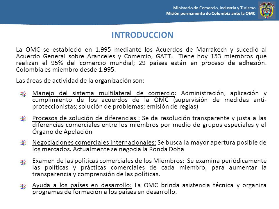Ministerio de Comercio, Industria y Turismo Misión permanente de Colombia ante la OMC La OMC se estableció en 1.995 mediante los Acuerdos de Marrakech