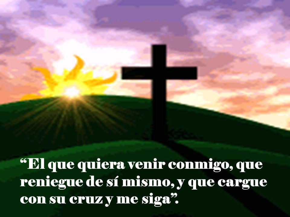 El que quiera venir conmigo, que reniegue de sí mismo, y que cargue con su cruz y me siga.