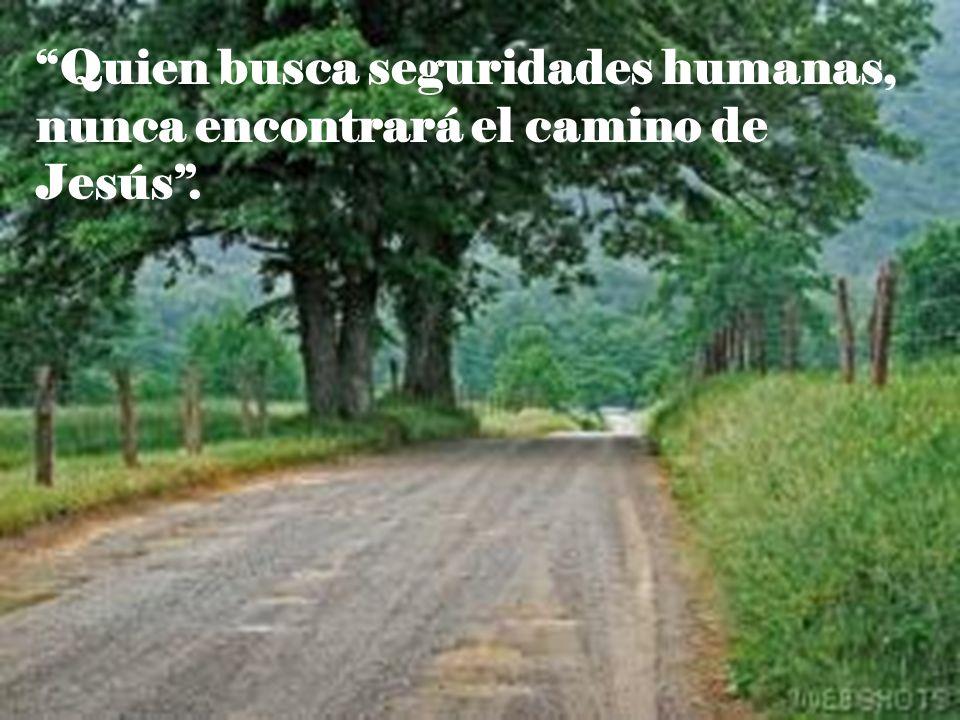 Quien busca seguridades humanas, nunca encontrará el camino de Jesús.
