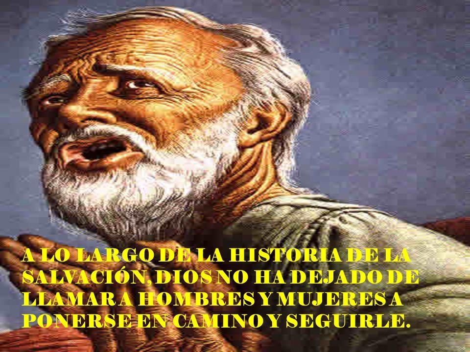 A LO LARGO DE LA HISTORIA DE LA SALVACIÓN, DIOS NO HA DEJADO DE LLAMAR A HOMBRES Y MUJERES A PONERSE EN CAMINO Y SEGUIRLE.