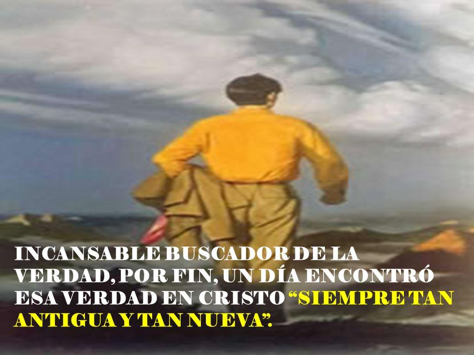 INCANSABLE BUSCADOR DE LA VERDAD, POR FIN, UN DÍA ENCONTRÓ ESA VERDAD EN CRISTO SIEMPRE TAN ANTIGUA Y TAN NUEVA.