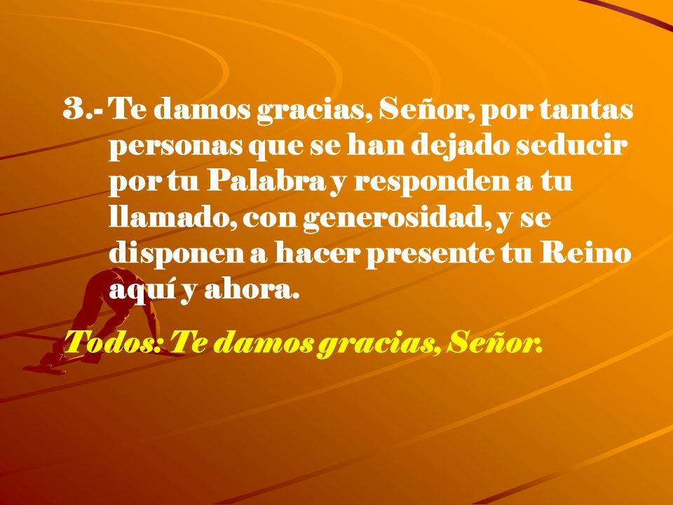 3.- Te damos gracias, Señor, por tantas personas que se han dejado seducir por tu Palabra y responden a tu llamado, con generosidad, y se disponen a h