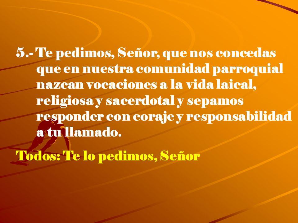 5.- Te pedimos, Señor, que nos concedas que en nuestra comunidad parroquial nazcan vocaciones a la vida laical, religiosa y sacerdotal y sepamos respo