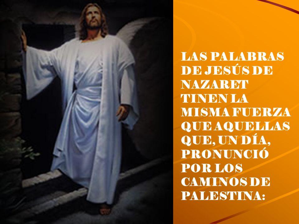 LAS PALABRAS DE JESÚS DE NAZARET TINEN LA MISMA FUERZA QUE AQUELLAS QUE, UN DÍA, PRONUNCIÓ POR LOS CAMINOS DE PALESTINA: