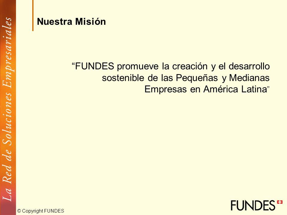 © Copyright FUNDES FUNDES promueve la creación y el desarrollo sostenible de las Pequeñas y Medianas Empresas en América Latina Nuestra Misión