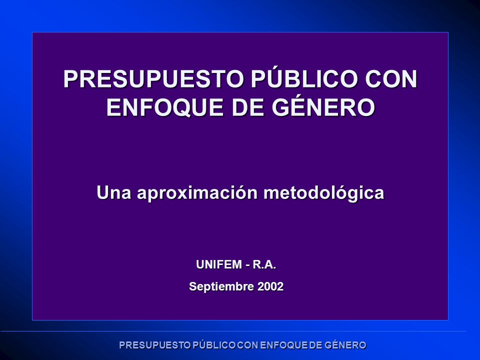 PRESUPUESTO PÚBLICO CON ENFOQUE DE GÉNERO Una aproximación metodológica UNIFEM - R.A.
