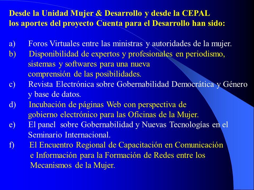 Desde la Unidad Mujer & Desarrollo y desde la CEPAL los aportes del proyecto Cuenta para el Desarrollo han sido: a) Foros Virtuales entre las ministras y autoridades de la mujer.