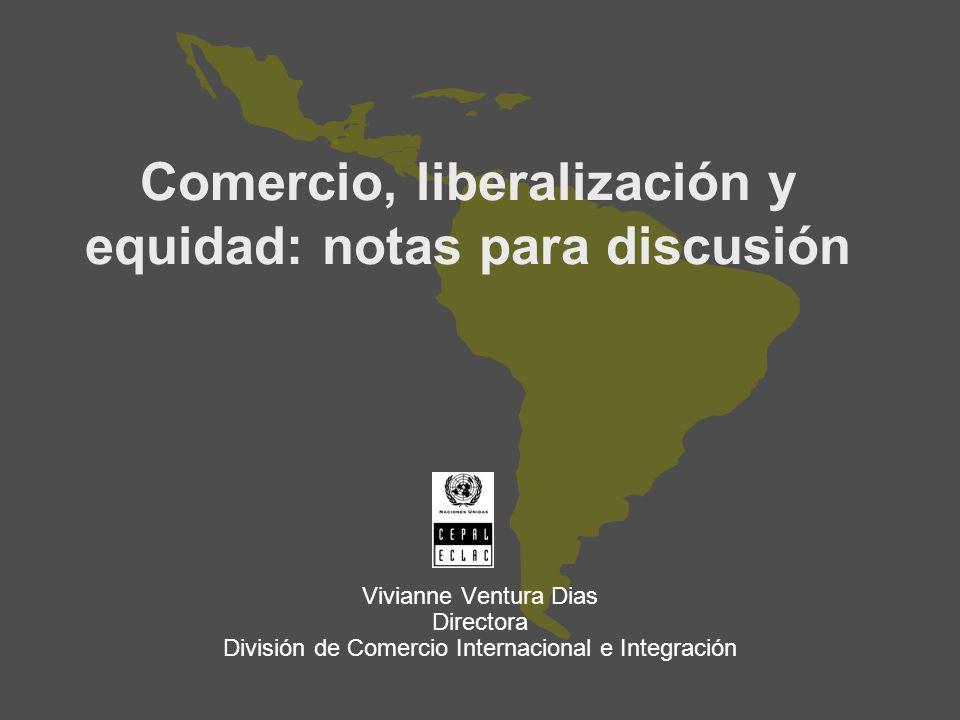 Comercio, liberalización y equidad: notas para discusión Vivianne Ventura Dias Directora División de Comercio Internacional e Integración