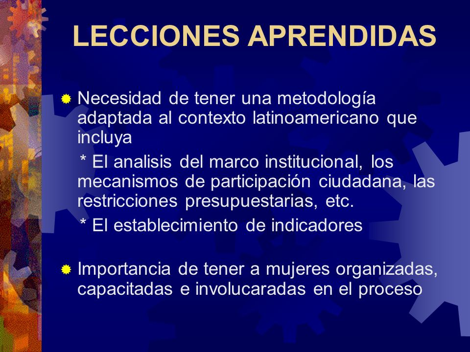 LECCIONES APRENDIDAS Necesidad de tener una metodología adaptada al contexto latinoamericano que incluya * El analisis del marco institucional, los mecanismos de participación ciudadana, las restricciones presupuestarias, etc.
