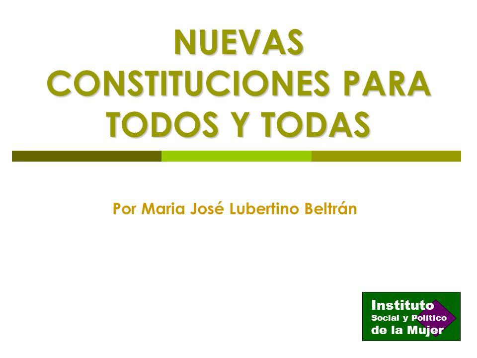 NUEVAS CONSTITUCIONES PARA TODOS Y TODAS Por Maria José Lubertino Beltrán Instituto de la Mujer Social y Político
