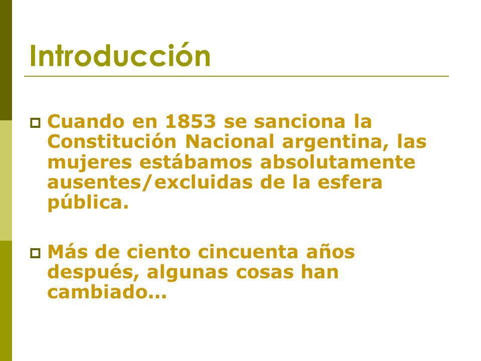 Introducción Cuando en 1853 se sanciona la Constitución Nacional argentina, las mujeres estábamos absolutamente ausentes/excluidas de la esfera pública.