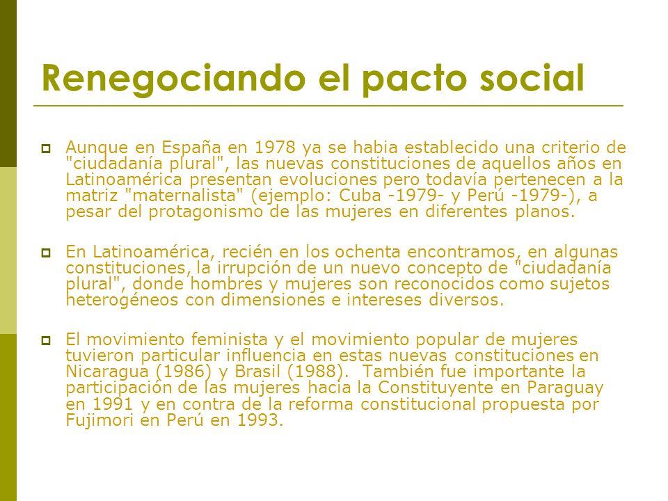 Renegociando el pacto social Aunque en España en 1978 ya se habia establecido una criterio de ciudadanía plural , las nuevas constituciones de aquellos años en Latinoamérica presentan evoluciones pero todavía pertenecen a la matriz maternalista (ejemplo: Cuba -1979- y Perú -1979-), a pesar del protagonismo de las mujeres en diferentes planos.
