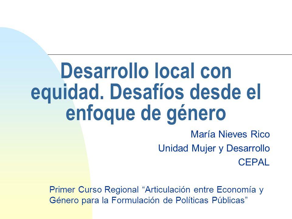 Desarrollo local con equidad. Desafíos desde el enfoque de género María Nieves Rico Unidad Mujer y Desarrollo CEPAL Primer Curso Regional Articulación
