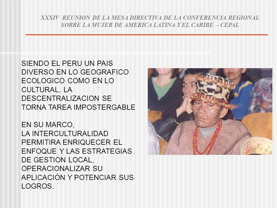 XXXIV REUNION DE LA MESA DIRECTIVA DE LA CONFERENCIA REGIONAL SOBRE LA MUJER DE AMERICA LATINA Y EL CARIBE – CEPAL SIENDO EL PERU UN PAIS DIVERSO EN LO GEOGRAFICO ECOLOGICO COMO EN LO CULTURAL, LA DESCENTRALIZACION SE TORNA TAREA IMPOSTERGABLE EN SU MARCO, LA INTERCULTURALIDAD PERMITIRA ENRIQUECER EL ENFOQUE Y LAS ESTRATEGIAS DE GESTION LOCAL, OPERACIONALIZAR SU APLICACIÓN Y POTENCIAR SUS LOGROS.