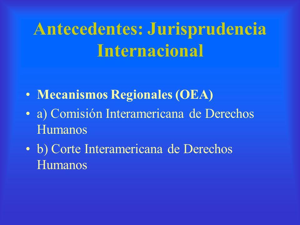 Antecedentes: Jurisprudencia Internacional Mecanismos Regionales (OEA) a) Comisión Interamericana de Derechos Humanos b) Corte Interamericana de Derec