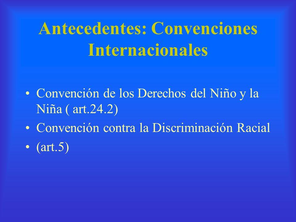 Antecedentes: Convenciones Internacionales Convención de los Derechos del Niño y la Niña ( art.24.2) Convención contra la Discriminación Racial (art.5