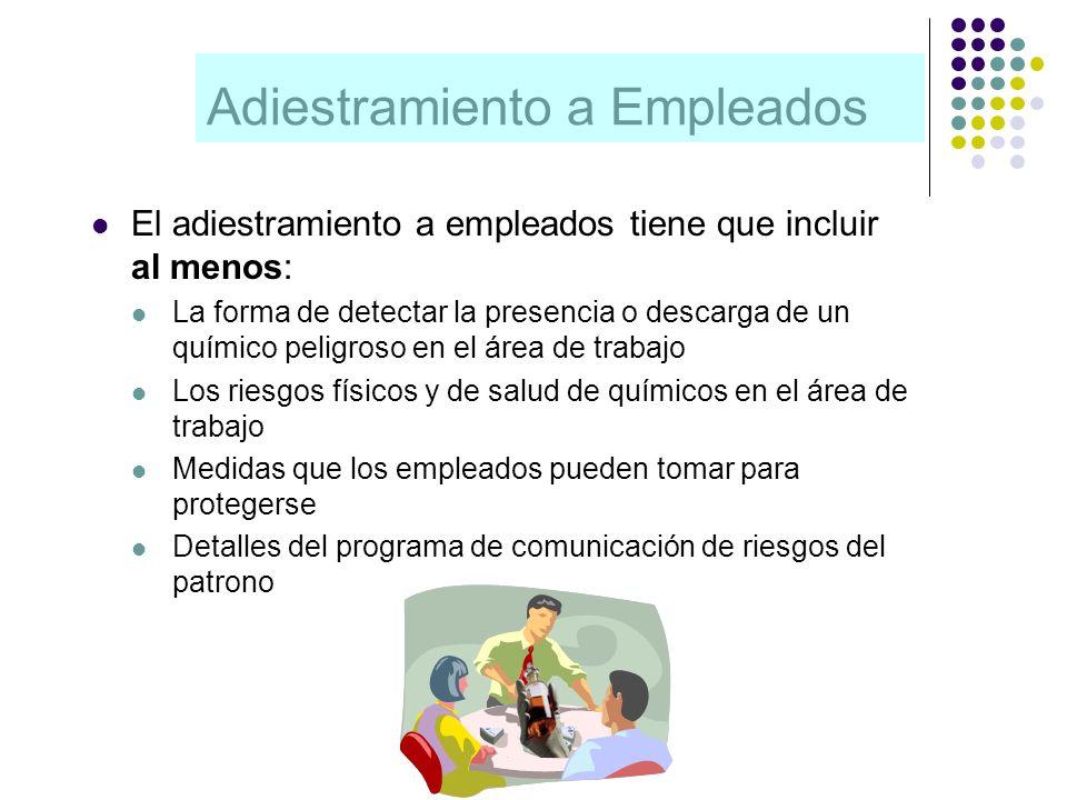 Adiestramiento a Empleados El adiestramiento a empleados tiene que incluir al menos: La forma de detectar la presencia o descarga de un químico peligr