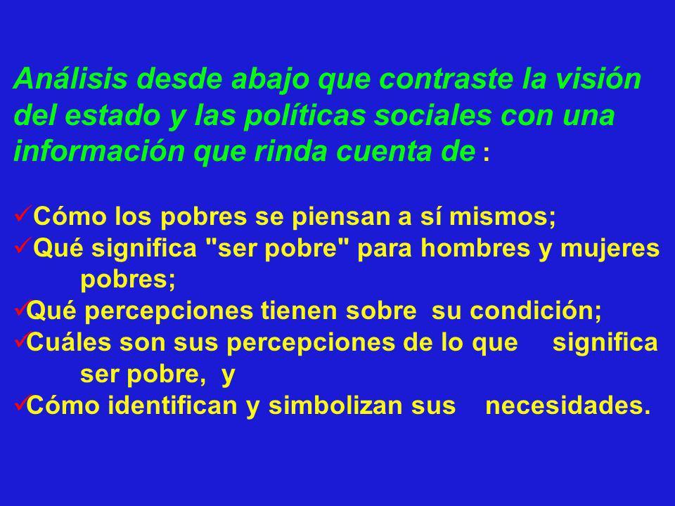 Análisis desde abajo que contraste la visión del estado y las políticas sociales con una información que rinda cuenta de : Cómo los pobres se piensan