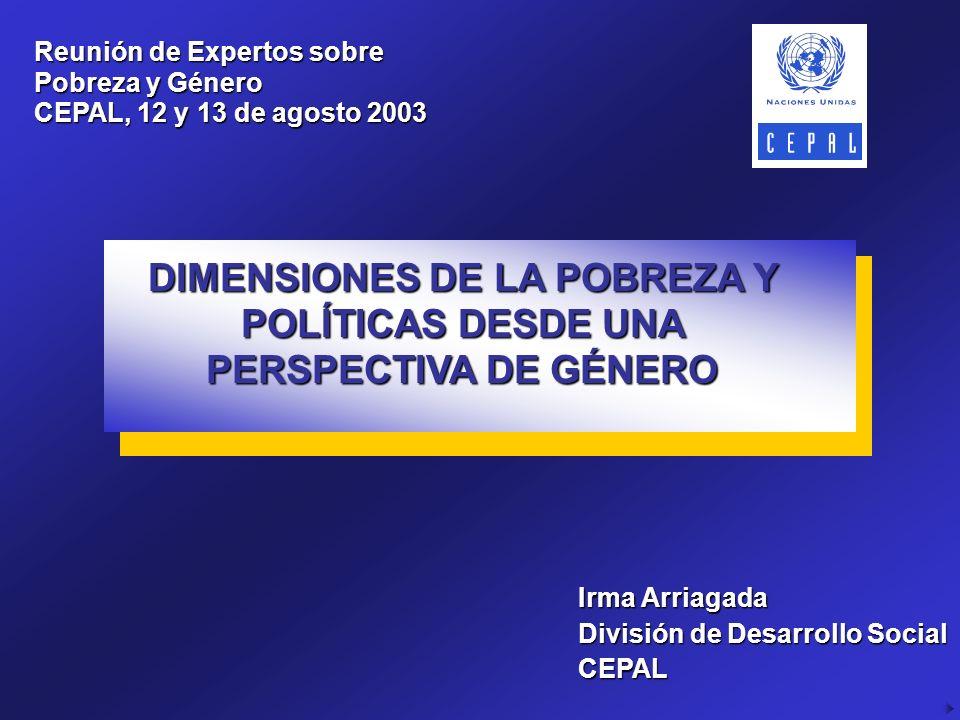 Reunión de Expertos sobre Pobreza y Género CEPAL, 12 y 13 de agosto 2003 Irma Arriagada División de Desarrollo Social CEPAL DIMENSIONES DE LA POBREZA